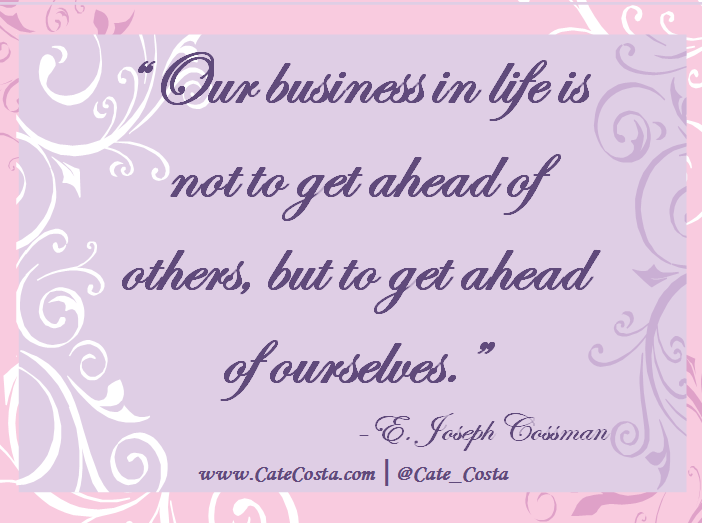"""""""Our business in life is not to get ahead of others but to get ahead of ourselves."""" - E. Joseph Cossman"""