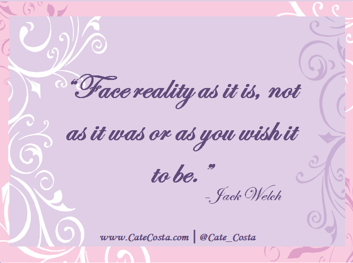 """""""Face reality as it is, not as it was or as you wish it to be."""" - Jack Welch"""