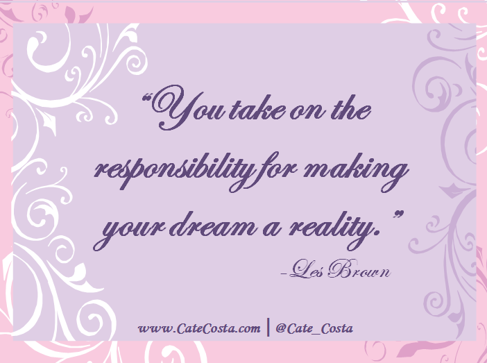 """""""You take on the responsibility for making your dream a reality."""""""