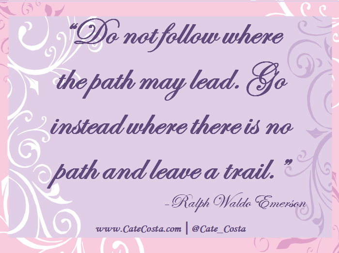 """""""Do not follow where the path may lead. Go instead where there is no path and leave a trail."""" -Ralph Waldo Emerson"""