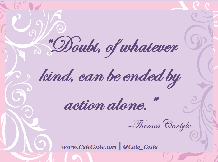 """""""Doubt, of whatever kind, can be ended by action alone."""" - Thomas Carlyle"""
