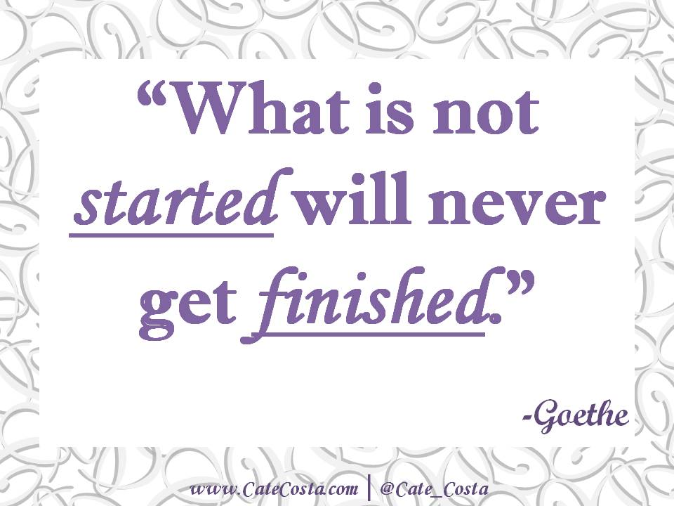 """What is not started will never get finished."" -Goethe"